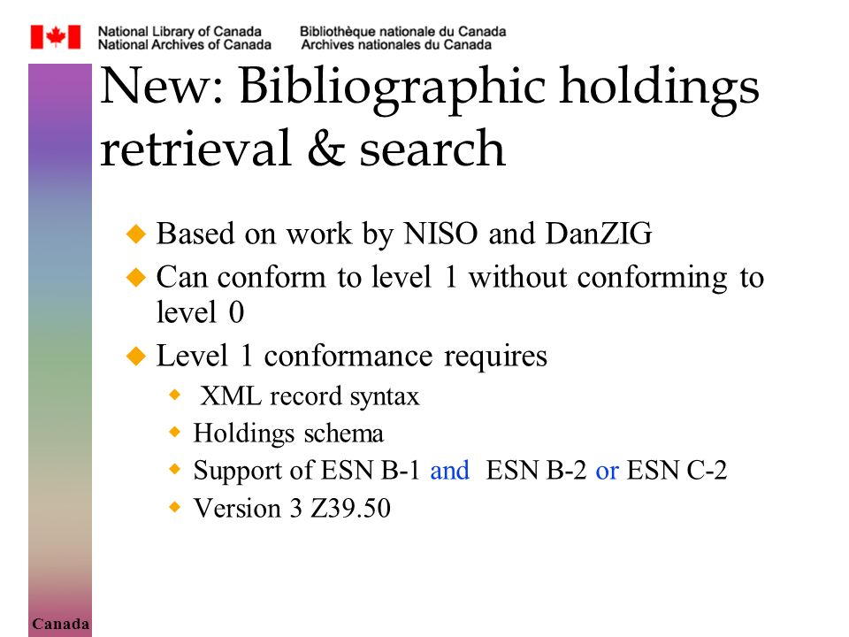 Canada New: Bibliographic holdings retrieval & search Based on work by NISO and DanZIG Can conform to level 1 without conforming to level 0 Level 1 conformance requires XML record syntax Holdings schema Support of ESN B-1 and ESN B-2 or ESN C-2 Version 3 Z39.50