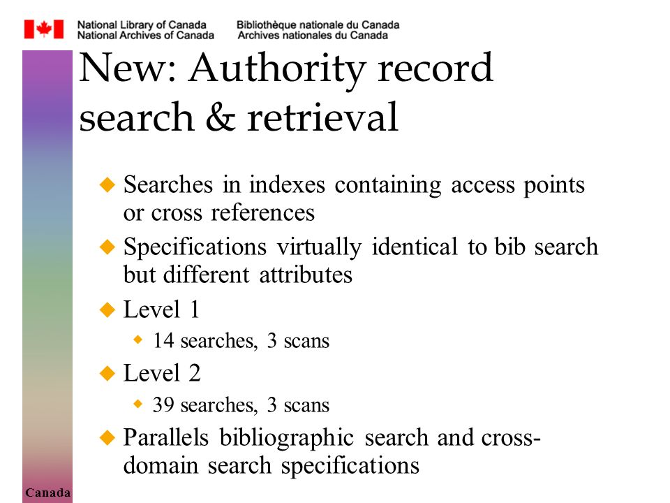 Canada New: Authority record search & retrieval Searches in indexes containing access points or cross references Specifications virtually identical to bib search but different attributes Level 1 14 searches, 3 scans Level 2 39 searches, 3 scans Parallels bibliographic search and cross- domain search specifications