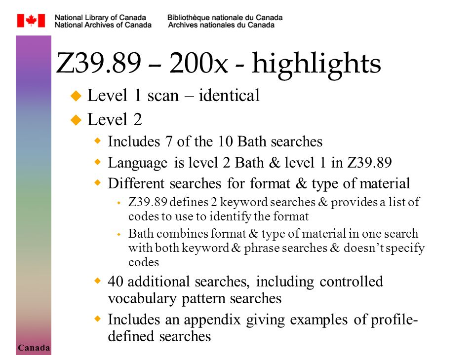 Canada Z39.89 – 200x - highlights Level 1 scan – identical Level 2 Includes 7 of the 10 Bath searches Language is level 2 Bath & level 1 in Z39.89 Different searches for format & type of material Z39.89 defines 2 keyword searches & provides a list of codes to use to identify the format Bath combines format & type of material in one search with both keyword & phrase searches & doesnt specify codes 40 additional searches, including controlled vocabulary pattern searches Includes an appendix giving examples of profile- defined searches