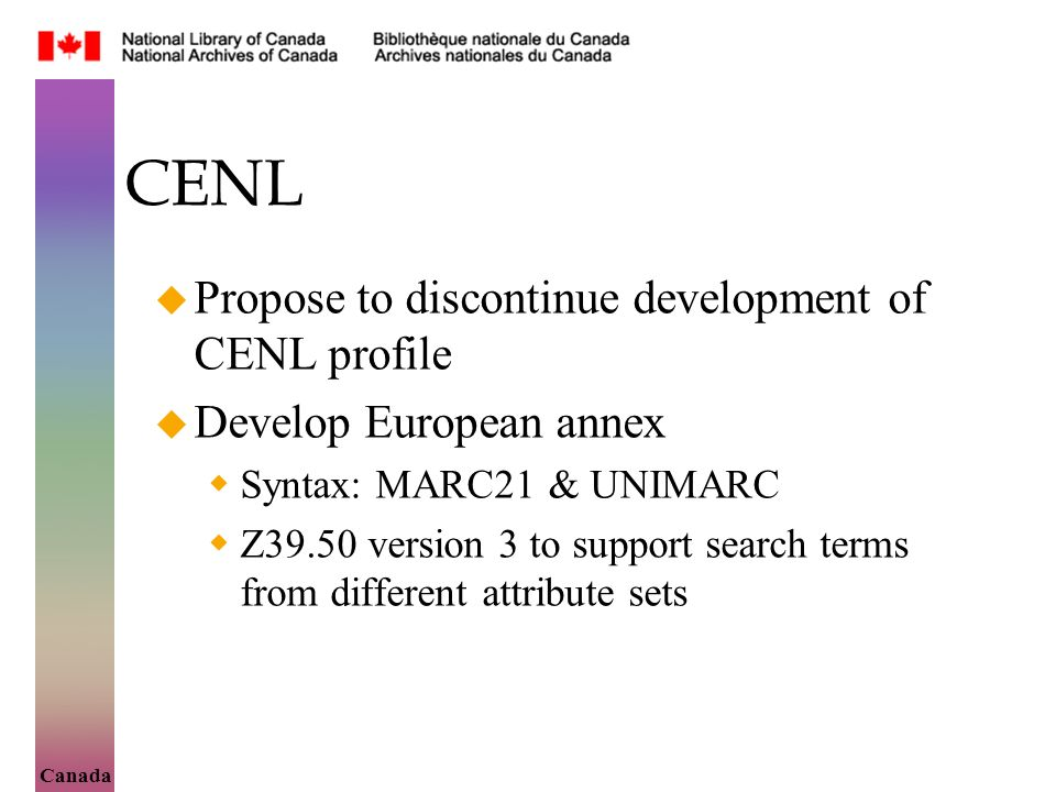 Canada CENL Propose to discontinue development of CENL profile Develop European annex Syntax: MARC21 & UNIMARC Z39.50 version 3 to support search terms from different attribute sets