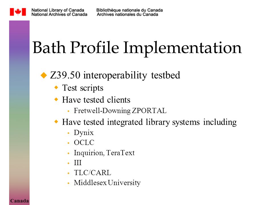 Canada Bath Profile Implementation Z39.50 interoperability testbed Test scripts Have tested clients Fretwell-Downing ZPORTAL Have tested integrated library systems including Dynix OCLC Inquirion, TeraText III TLC/CARL Middlesex University