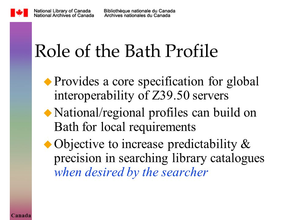 Canada Role of the Bath Profile Provides a core specification for global interoperability of Z39.50 servers National/regional profiles can build on Bath for local requirements Objective to increase predictability & precision in searching library catalogues when desired by the searcher