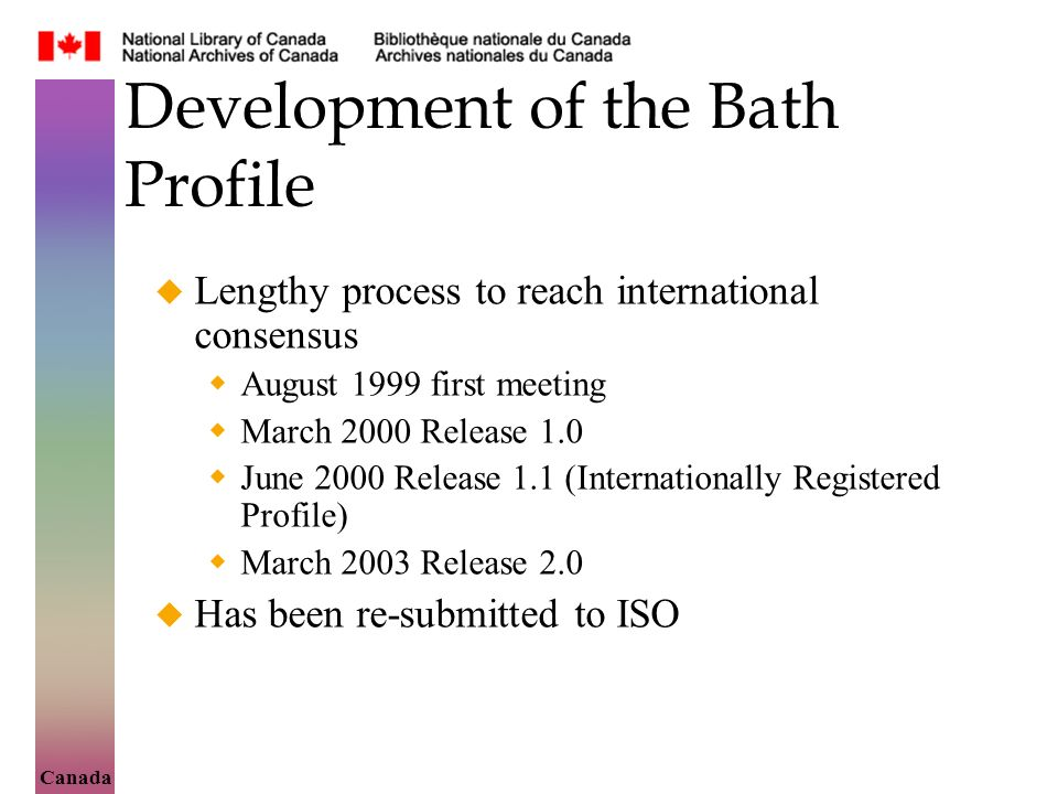 Canada Development of the Bath Profile Lengthy process to reach international consensus August 1999 first meeting March 2000 Release 1.0 June 2000 Release 1.1 (Internationally Registered Profile) March 2003 Release 2.0 Has been re-submitted to ISO