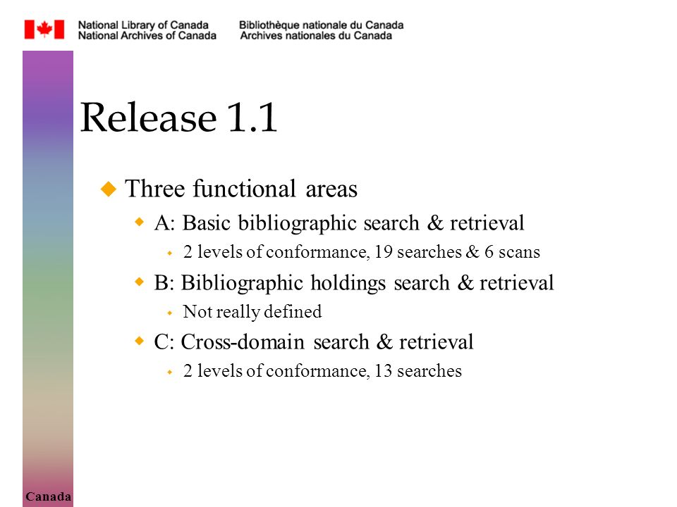 Canada Release 1.1 Three functional areas A: Basic bibliographic search & retrieval 2 levels of conformance, 19 searches & 6 scans B: Bibliographic holdings search & retrieval Not really defined C: Cross-domain search & retrieval 2 levels of conformance, 13 searches