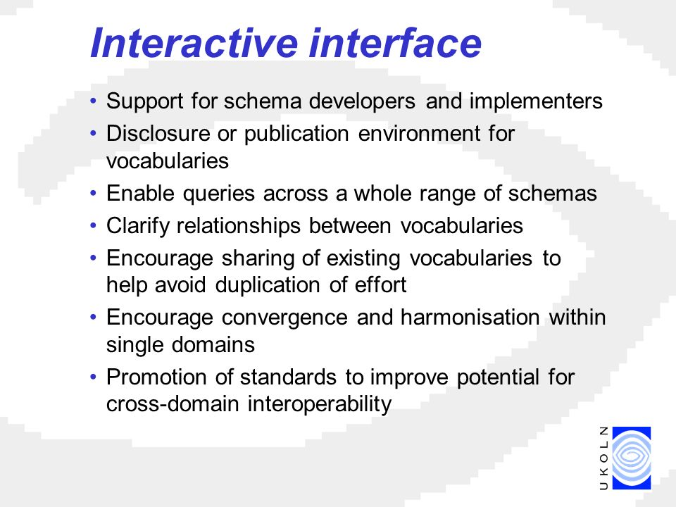 Interactive interface Support for schema developers and implementers Disclosure or publication environment for vocabularies Enable queries across a whole range of schemas Clarify relationships between vocabularies Encourage sharing of existing vocabularies to help avoid duplication of effort Encourage convergence and harmonisation within single domains Promotion of standards to improve potential for cross-domain interoperability