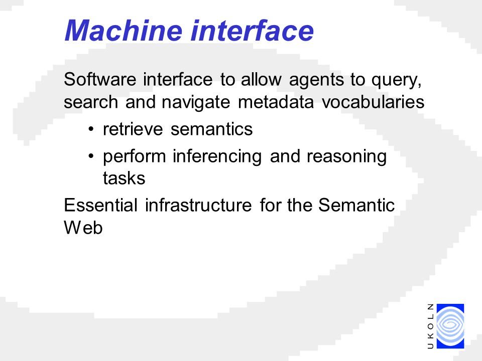 Machine interface Software interface to allow agents to query, search and navigate metadata vocabularies retrieve semantics perform inferencing and reasoning tasks Essential infrastructure for the Semantic Web