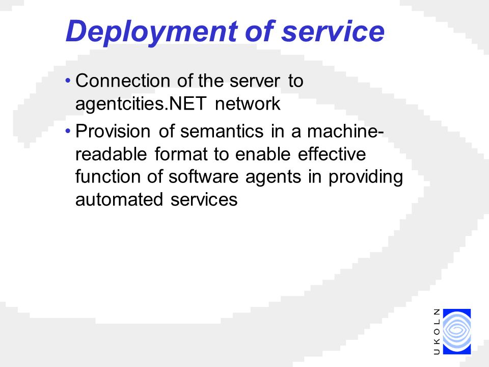 Deployment of service Connection of the server to agentcities.NET network Provision of semantics in a machine- readable format to enable effective function of software agents in providing automated services