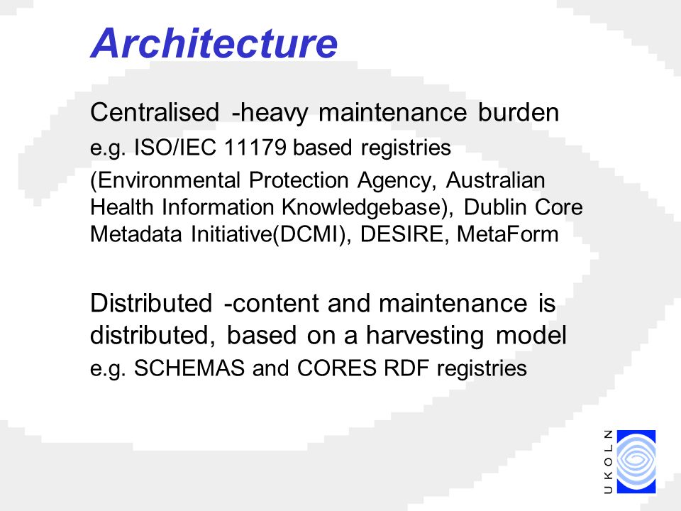 Architecture Centralised -heavy maintenance burden e.g.