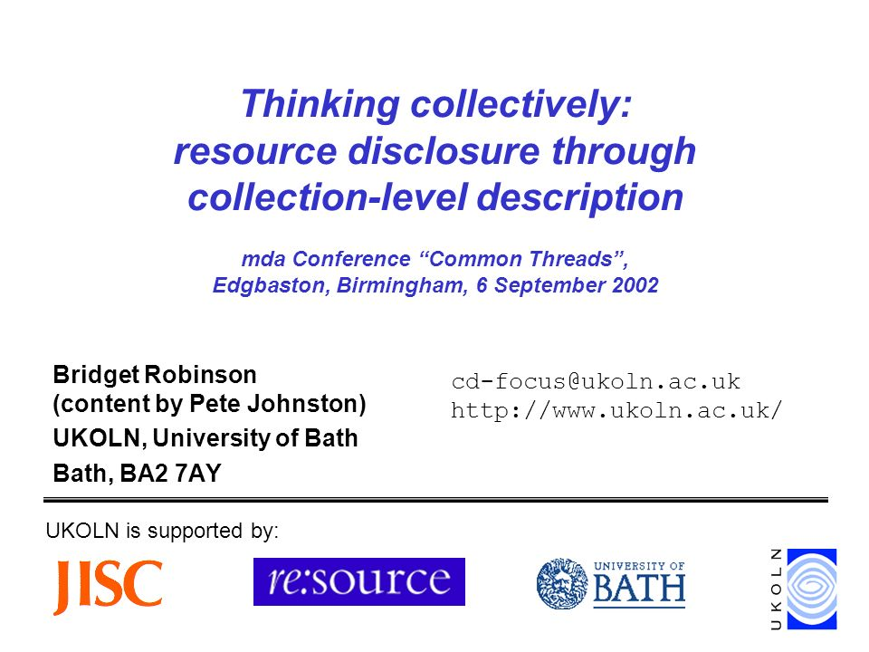 Thinking collectively: resource disclosure through collection-level description mda Conference Common Threads, Edgbaston, Birmingham, 6 September 2002 Bridget Robinson (content by Pete Johnston) UKOLN, University of Bath Bath, BA2 7AY UKOLN is supported by: cd-focus@ukoln.ac.uk http://www.ukoln.ac.uk/