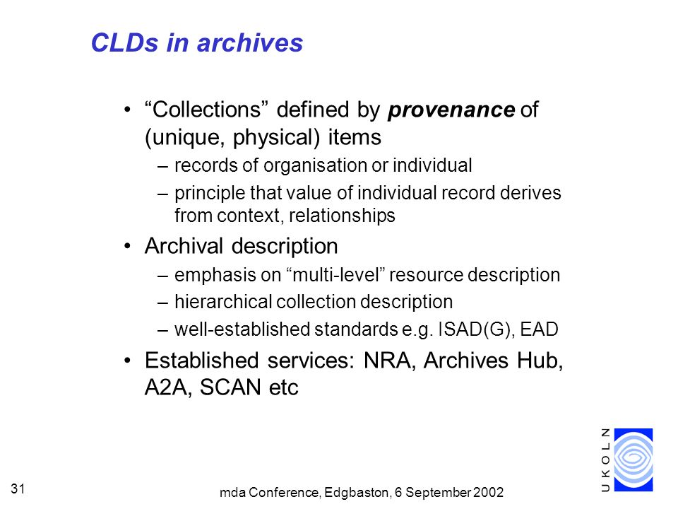 mda Conference, Edgbaston, 6 September 2002 31 CLDs in archives Collections defined by provenance of (unique, physical) items –records of organisation or individual –principle that value of individual record derives from context, relationships Archival description –emphasis on multi-level resource description –hierarchical collection description –well-established standards e.g.