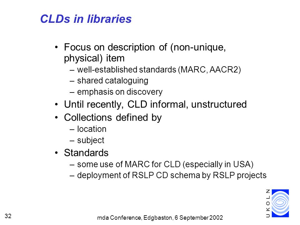 mda Conference, Edgbaston, 6 September 2002 32 CLDs in libraries Focus on description of (non-unique, physical) item –well-established standards (MARC, AACR2) –shared cataloguing –emphasis on discovery Until recently, CLD informal, unstructured Collections defined by –location –subject Standards –some use of MARC for CLD (especially in USA) –deployment of RSLP CD schema by RSLP projects