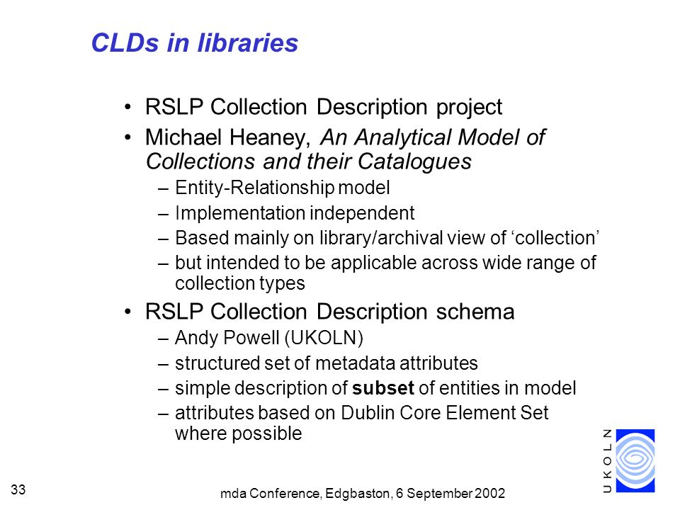 mda Conference, Edgbaston, 6 September 2002 33 CLDs in libraries RSLP Collection Description project Michael Heaney, An Analytical Model of Collections and their Catalogues –Entity-Relationship model –Implementation independent –Based mainly on library/archival view of collection –but intended to be applicable across wide range of collection types RSLP Collection Description schema –Andy Powell (UKOLN) –structured set of metadata attributes –simple description of subset of entities in model –attributes based on Dublin Core Element Set where possible
