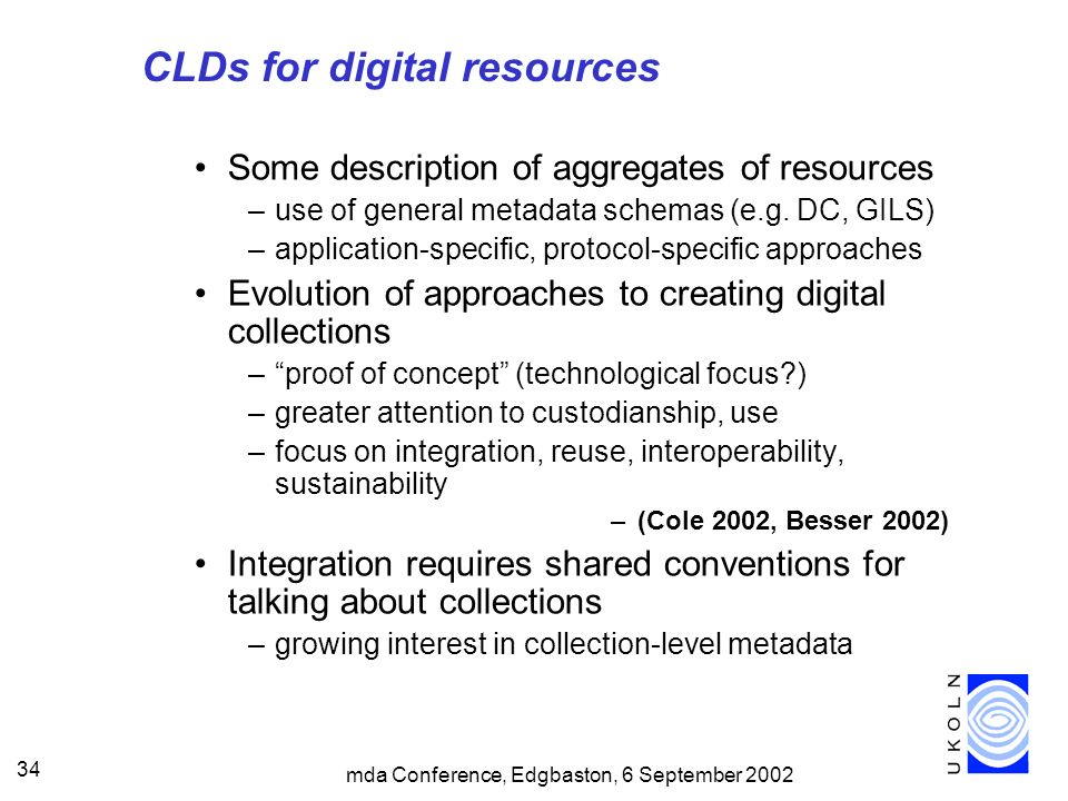 mda Conference, Edgbaston, 6 September 2002 34 CLDs for digital resources Some description of aggregates of resources –use of general metadata schemas (e.g.