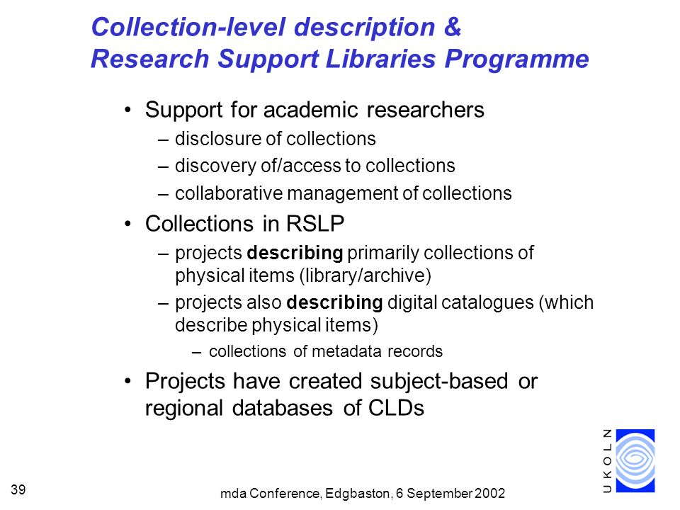 mda Conference, Edgbaston, 6 September 2002 39 Collection-level description & Research Support Libraries Programme Support for academic researchers –disclosure of collections –discovery of/access to collections –collaborative management of collections Collections in RSLP –projects describing primarily collections of physical items (library/archive) –projects also describing digital catalogues (which describe physical items) –collections of metadata records Projects have created subject-based or regional databases of CLDs