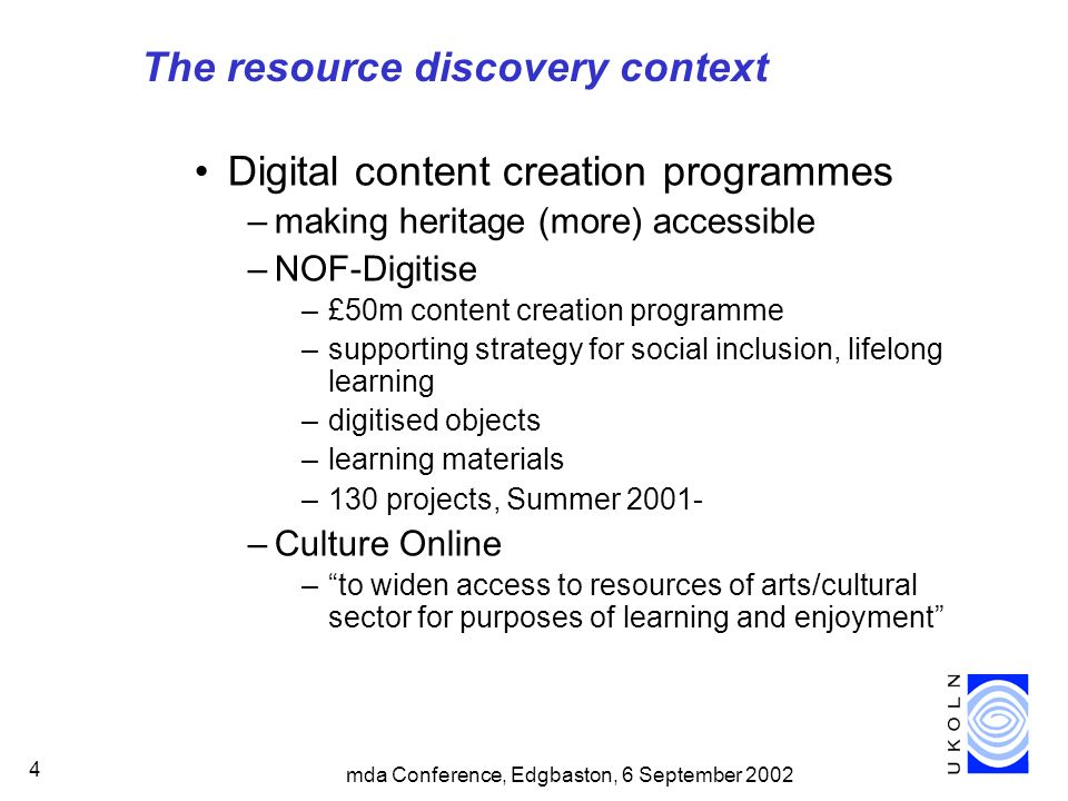 mda Conference, Edgbaston, 6 September 2002 4 The resource discovery context Digital content creation programmes –making heritage (more) accessible –NOF-Digitise –£50m content creation programme –supporting strategy for social inclusion, lifelong learning –digitised objects –learning materials –130 projects, Summer 2001- –Culture Online –to widen access to resources of arts/cultural sector for purposes of learning and enjoyment