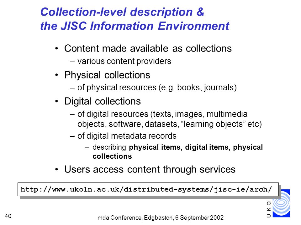 mda Conference, Edgbaston, 6 September 2002 40 Collection-level description & the JISC Information Environment Content made available as collections –various content providers Physical collections –of physical resources (e.g.