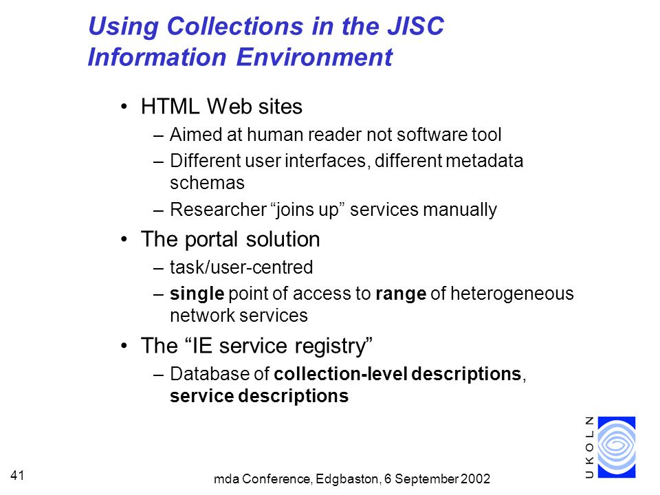 mda Conference, Edgbaston, 6 September 2002 41 Using Collections in the JISC Information Environment HTML Web sites –Aimed at human reader not software tool –Different user interfaces, different metadata schemas –Researcher joins up services manually The portal solution –task/user-centred –single point of access to range of heterogeneous network services The IE service registry –Database of collection-level descriptions, service descriptions
