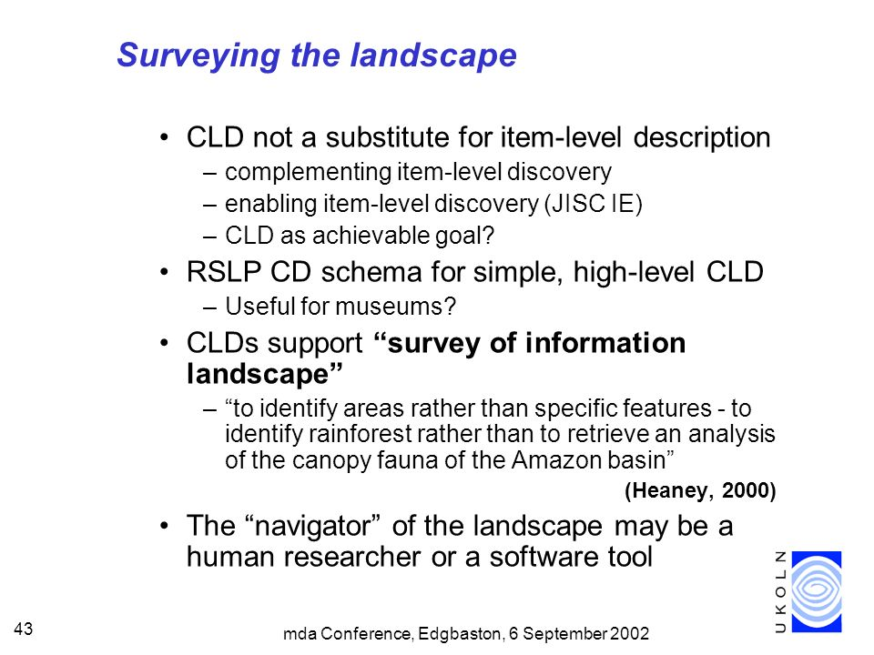 mda Conference, Edgbaston, 6 September 2002 43 Surveying the landscape CLD not a substitute for item-level description –complementing item-level discovery –enabling item-level discovery (JISC IE) –CLD as achievable goal.