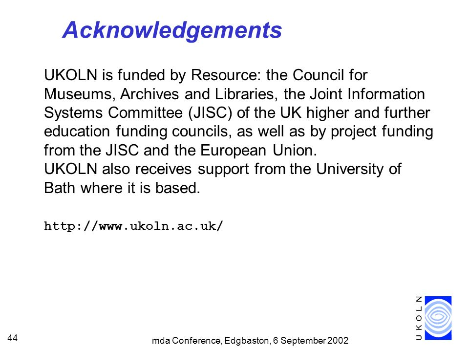 mda Conference, Edgbaston, 6 September 2002 44 Acknowledgements UKOLN is funded by Resource: the Council for Museums, Archives and Libraries, the Joint Information Systems Committee (JISC) of the UK higher and further education funding councils, as well as by project funding from the JISC and the European Union.