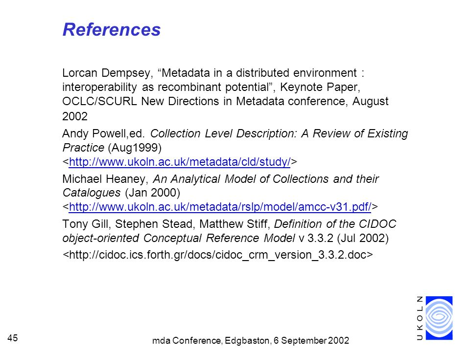 mda Conference, Edgbaston, 6 September 2002 45 References Lorcan Dempsey, Metadata in a distributed environment : interoperability as recombinant potential, Keynote Paper, OCLC/SCURL New Directions in Metadata conference, August 2002 Andy Powell,ed.