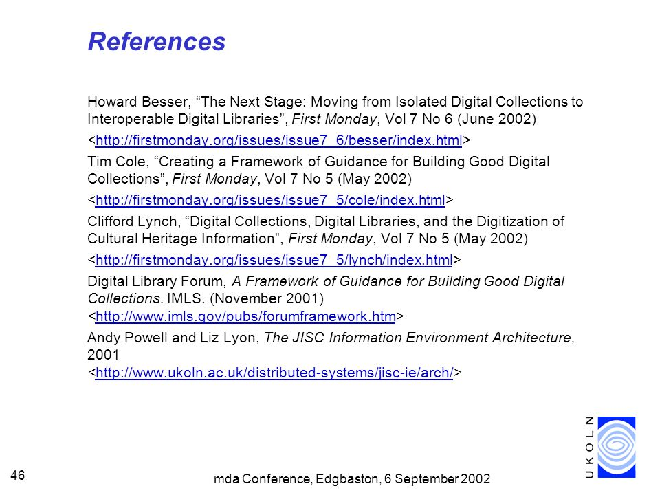 mda Conference, Edgbaston, 6 September 2002 46 References Howard Besser, The Next Stage: Moving from Isolated Digital Collections to Interoperable Digital Libraries, First Monday, Vol 7 No 6 (June 2002) http://firstmonday.org/issues/issue7_6/besser/index.html Tim Cole, Creating a Framework of Guidance for Building Good Digital Collections, First Monday, Vol 7 No 5 (May 2002) http://firstmonday.org/issues/issue7_5/cole/index.html Clifford Lynch, Digital Collections, Digital Libraries, and the Digitization of Cultural Heritage Information, First Monday, Vol 7 No 5 (May 2002) http://firstmonday.org/issues/issue7_5/lynch/index.html Digital Library Forum, A Framework of Guidance for Building Good Digital Collections.