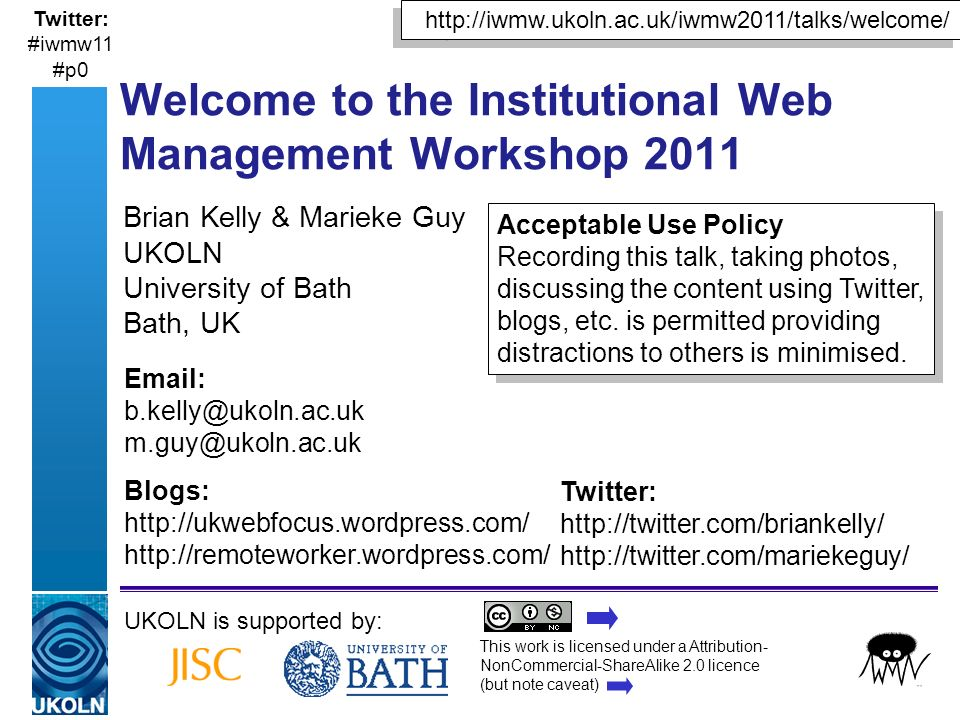A centre of expertise in digital information managementwww.ukoln.ac.uk Brian Kelly & Marieke Guy UKOLN University of Bath Bath, UK UKOLN is supported by: This work is licensed under a Attribution- NonCommercial-ShareAlike 2.0 licence (but note caveat) Acceptable Use Policy Recording this talk, taking photos, discussing the content using Twitter, blogs, etc.