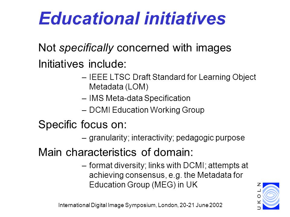 International Digital Image Symposium, London, June 2002 Educational initiatives Not specifically concerned with images Initiatives include: –IEEE LTSC Draft Standard for Learning Object Metadata (LOM) –IMS Meta-data Specification –DCMI Education Working Group Specific focus on: –granularity; interactivity; pedagogic purpose Main characteristics of domain: –format diversity; links with DCMI; attempts at achieving consensus, e.g.