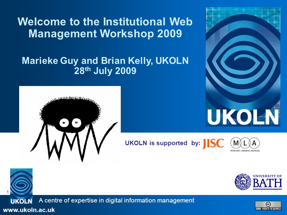 A centre of expertise in digital information management www.ukoln.ac.uk 1 UKOLN is supported by: Welcome to the Institutional Web Management Workshop 2009 Marieke Guy and Brian Kelly, UKOLN 28 th July 2009
