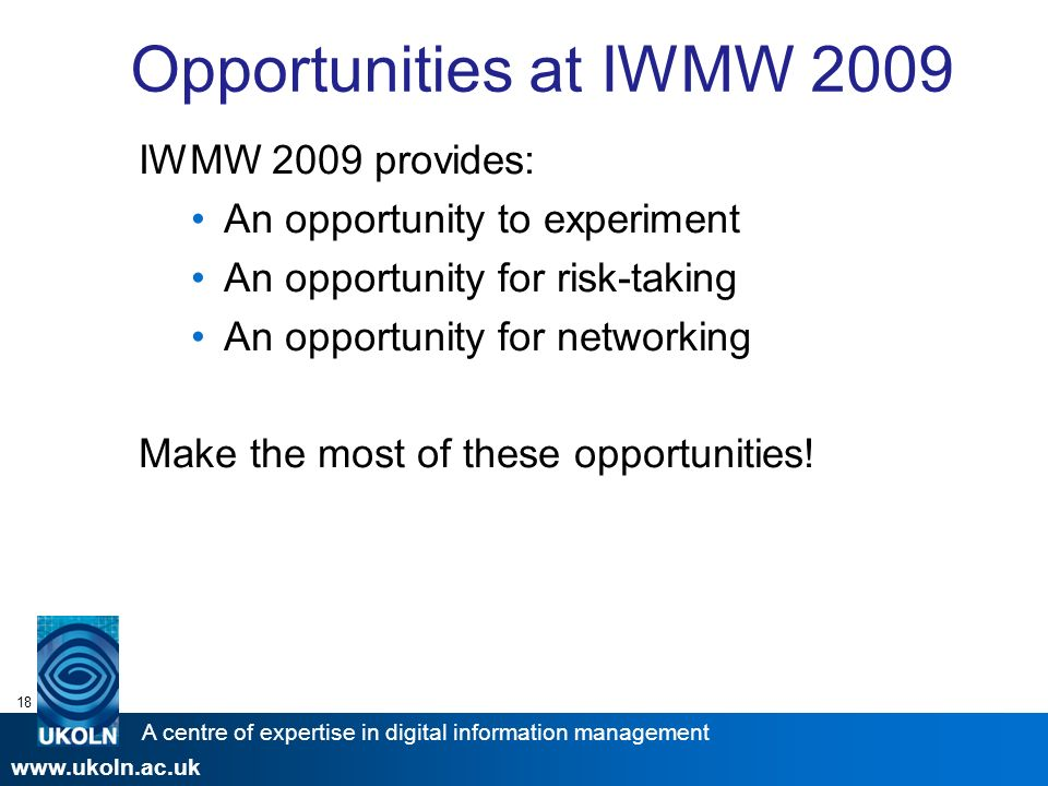 A centre of expertise in digital information management www.ukoln.ac.uk 18 Opportunities at IWMW 2009 IWMW 2009 provides: An opportunity to experiment An opportunity for risk-taking An opportunity for networking Make the most of these opportunities!