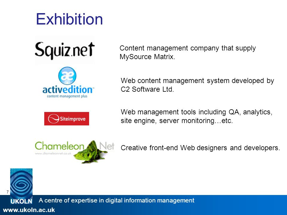 A centre of expertise in digital information management www.ukoln.ac.uk 7 Exhibition Web content management system developed by C2 Software Ltd.