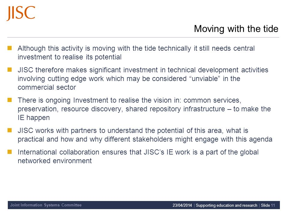 Joint Information Systems Committee 23/04/2014 | Supporting education and research | Slide 11 Moving with the tide Although this activity is moving with the tide technically it still needs central investment to realise its potential JISC therefore makes significant investment in technical development activities involving cutting edge work which may be considered unviable in the commercial sector There is ongoing Investment to realise the vision in: common services, preservation, resource discovery, shared repository infrastructure – to make the IE happen JISC works with partners to understand the potential of this area, what is practical and how and why different stakeholders might engage with this agenda International collaboration ensures that JISCs IE work is a part of the global networked environment
