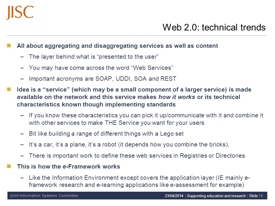 Joint Information Systems Committee 23/04/2014 | Supporting education and research | Slide 14 Web 2.0: technical trends All about aggregating and disaggregating services as well as content –The layer behind what is presented to the user –You may have come across the word Web Services –Important acronyms are SOAP, UDDI, SOA and REST Idea is a service (which may be a small component of a larger service) is made available on the network and this service makes how it works or its technical characteristics known though implementing standards –If you know these characteristics you can pick it up/communicate with it and combine it with other services to make THE Service you want for your users –Bit like building a range of different things with a Lego set –Its a car, its a plane, its a robot (it depends how you combine the bricks).