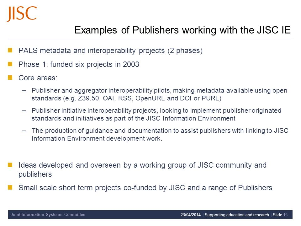 Joint Information Systems Committee 23/04/2014 | Supporting education and research | Slide 15 Examples of Publishers working with the JISC IE PALS metadata and interoperability projects (2 phases) Phase 1: funded six projects in 2003 Core areas: –Publisher and aggregator interoperability pilots, making metadata available using open standards (e.g.