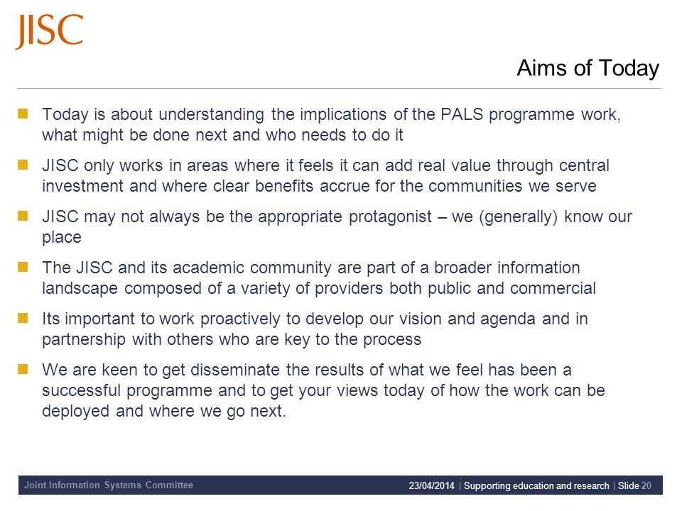 Joint Information Systems Committee 23/04/2014 | Supporting education and research | Slide 20 Aims of Today Today is about understanding the implications of the PALS programme work, what might be done next and who needs to do it JISC only works in areas where it feels it can add real value through central investment and where clear benefits accrue for the communities we serve JISC may not always be the appropriate protagonist – we (generally) know our place The JISC and its academic community are part of a broader information landscape composed of a variety of providers both public and commercial Its important to work proactively to develop our vision and agenda and in partnership with others who are key to the process We are keen to get disseminate the results of what we feel has been a successful programme and to get your views today of how the work can be deployed and where we go next.