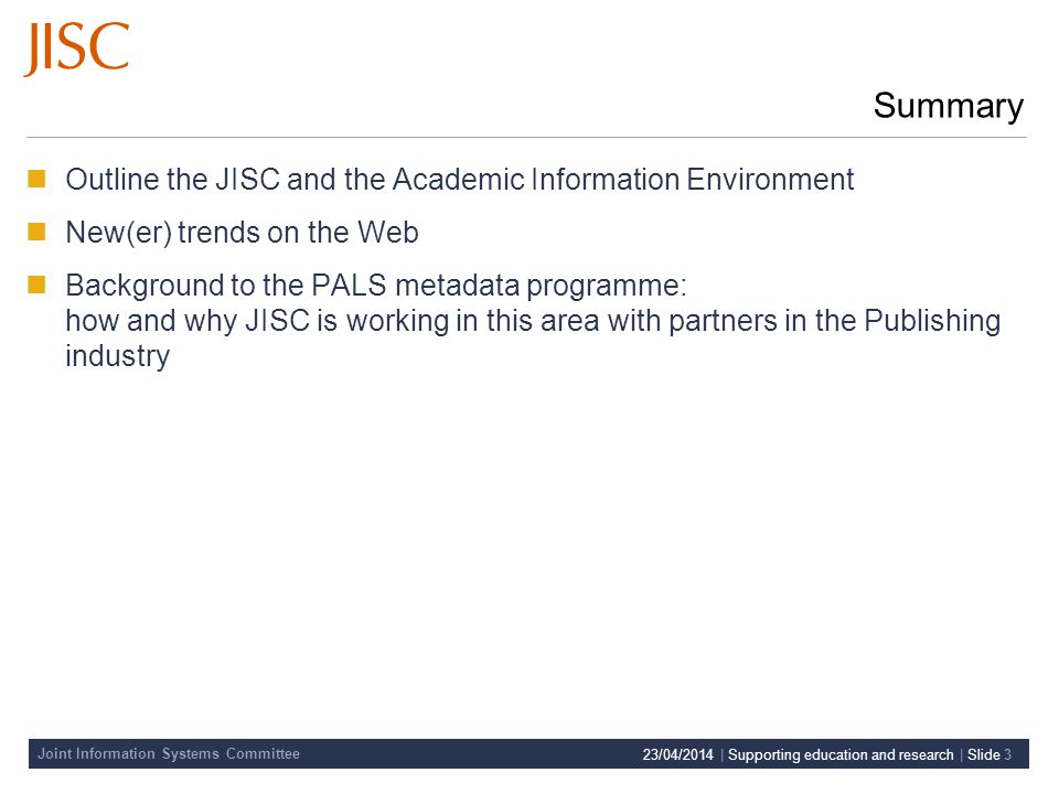 Joint Information Systems Committee 23/04/2014 | Supporting education and research | Slide 3 Summary Outline the JISC and the Academic Information Environment New(er) trends on the Web Background to the PALS metadata programme: how and why JISC is working in this area with partners in the Publishing industry