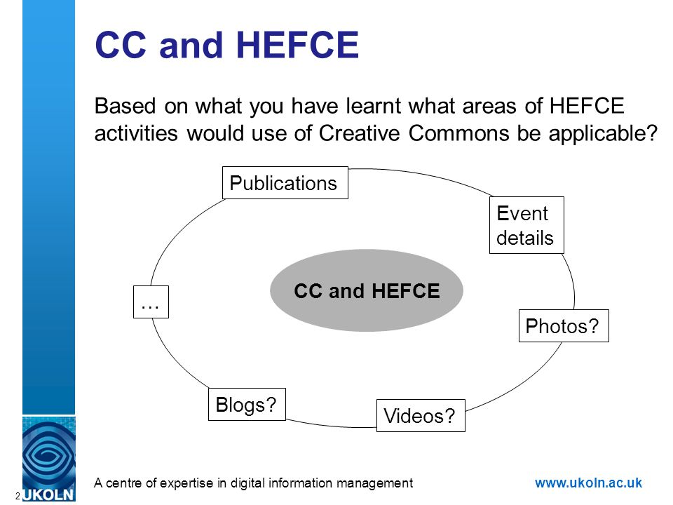 A centre of expertise in digital information managementwww.ukoln.ac.uk 2 CC and HEFCE Based on what you have learnt what areas of HEFCE activities would use of Creative Commons be applicable.