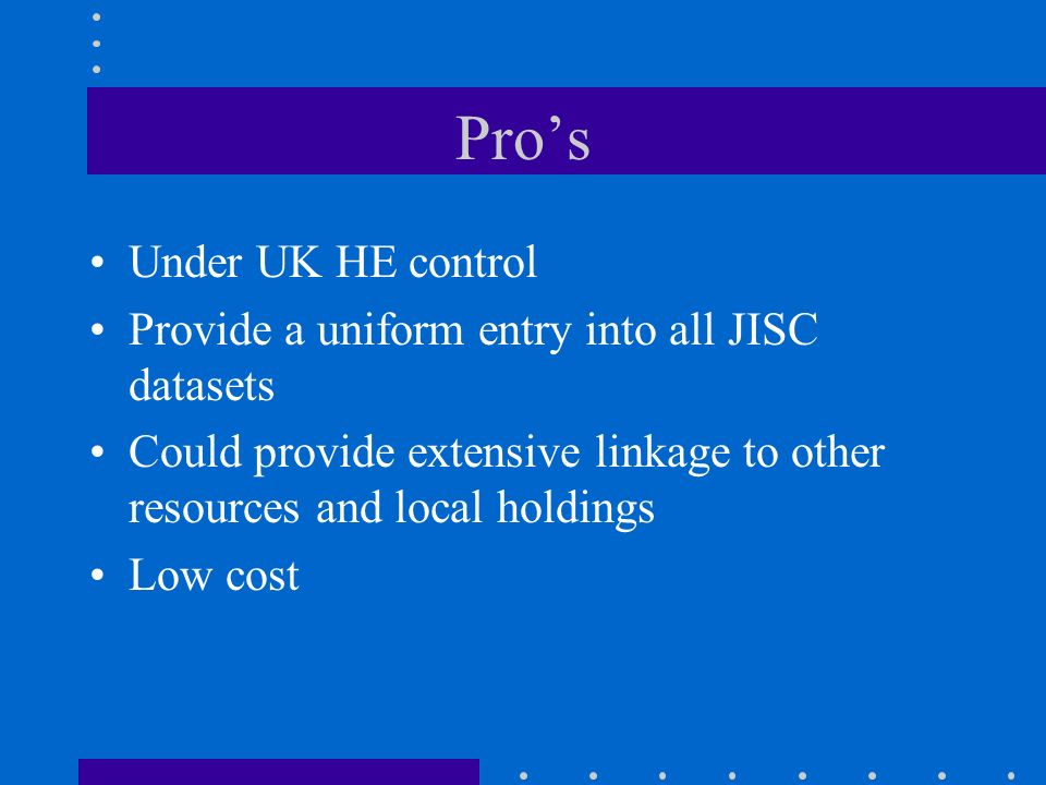 Pros Under UK HE control Provide a uniform entry into all JISC datasets Could provide extensive linkage to other resources and local holdings Low cost