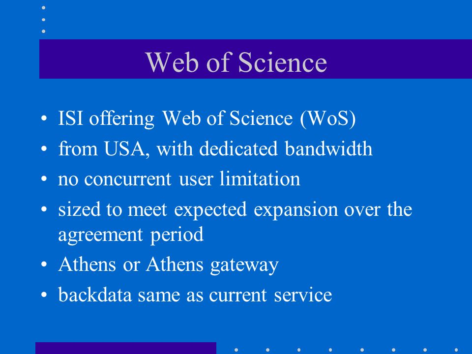 Web of Science ISI offering Web of Science (WoS) from USA, with dedicated bandwidth no concurrent user limitation sized to meet expected expansion over the agreement period Athens or Athens gateway backdata same as current service