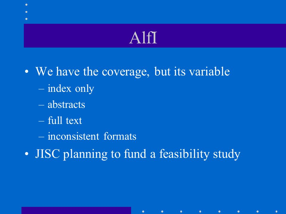 AlfI We have the coverage, but its variable –index only –abstracts –full text –inconsistent formats JISC planning to fund a feasibility study