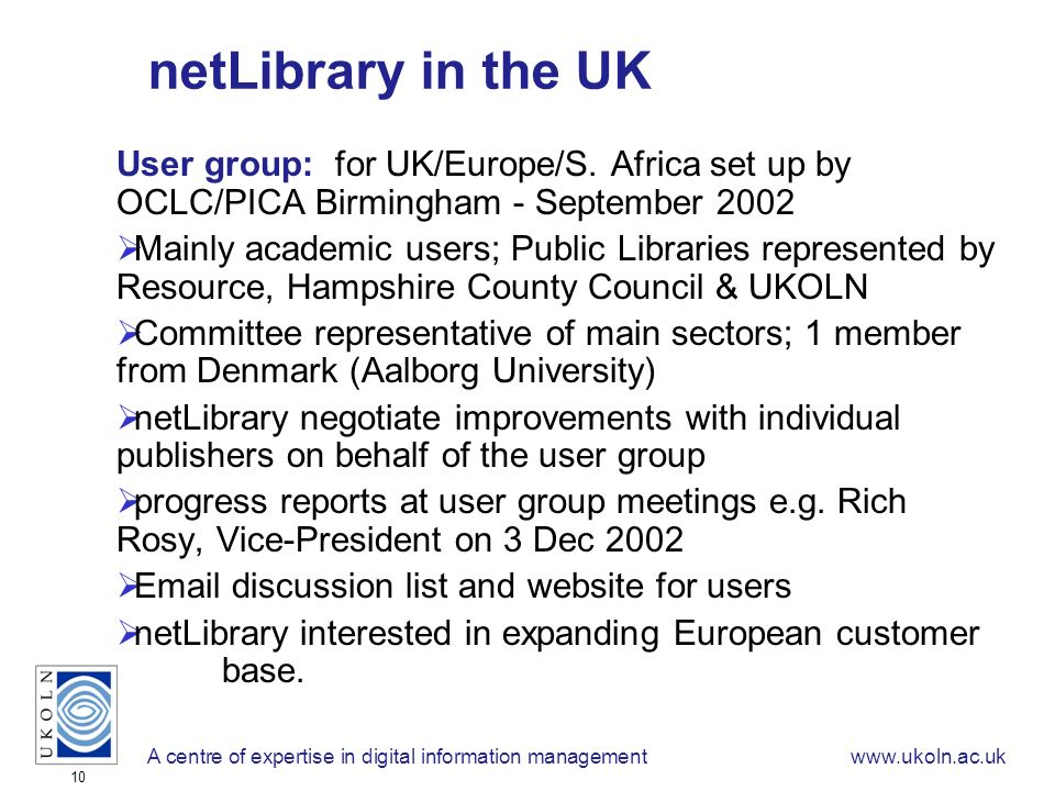 A centre of expertise in digital information managementwww.ukoln.ac.uk 10 netLibrary in the UK User group: for UK/Europe/S.