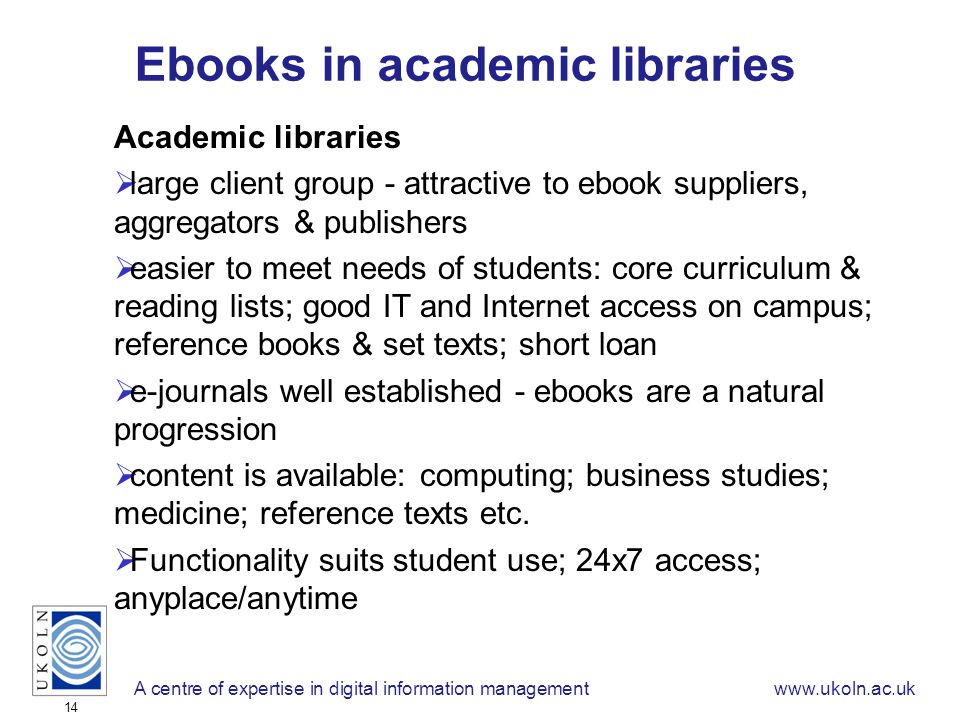 A centre of expertise in digital information managementwww.ukoln.ac.uk 14 Ebooks in academic libraries Academic libraries large client group - attractive to ebook suppliers, aggregators & publishers easier to meet needs of students: core curriculum & reading lists; good IT and Internet access on campus; reference books & set texts; short loan e-journals well established - ebooks are a natural progression content is available: computing; business studies; medicine; reference texts etc.