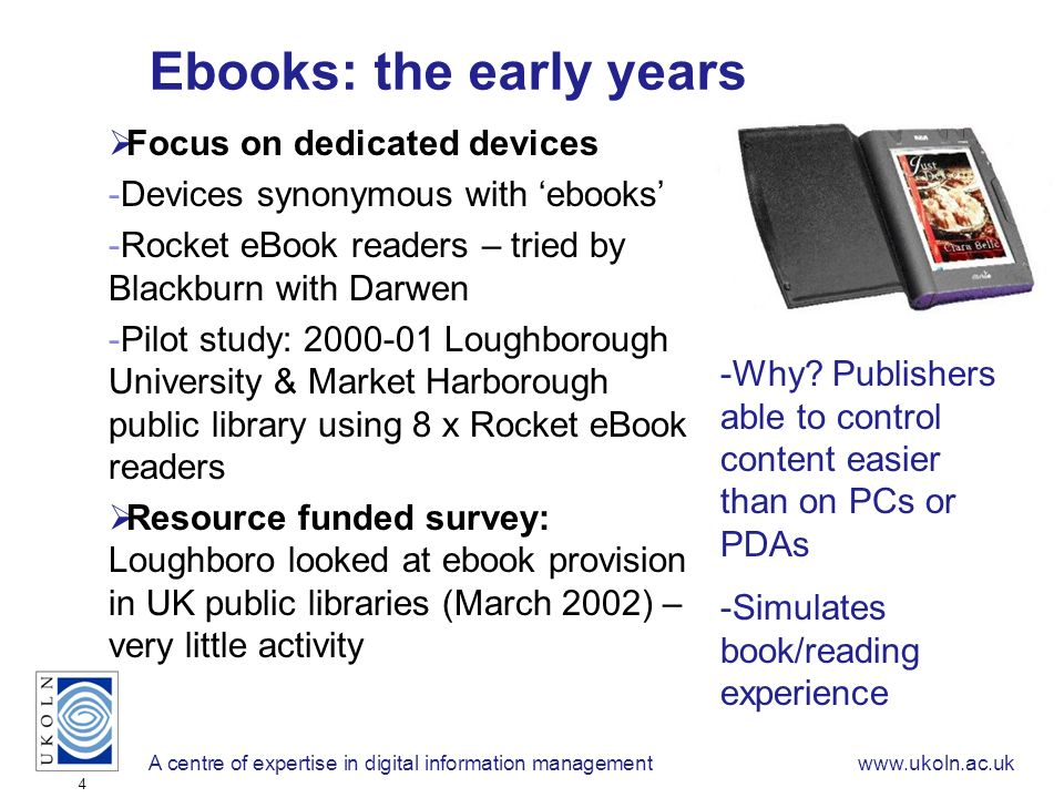 A centre of expertise in digital information managementwww.ukoln.ac.uk 4 Ebooks: the early years Focus on dedicated devices -Devices synonymous with ebooks -Rocket eBook readers – tried by Blackburn with Darwen -Pilot study: 2000-01 Loughborough University & Market Harborough public library using 8 x Rocket eBook readers Resource funded survey: Loughboro looked at ebook provision in UK public libraries (March 2002) – very little activity -Why.