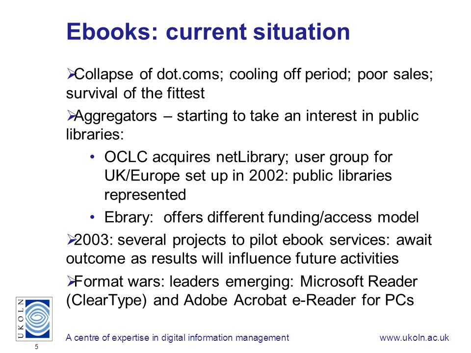 A centre of expertise in digital information managementwww.ukoln.ac.uk 5 Ebooks: current situation Collapse of dot.coms; cooling off period; poor sales; survival of the fittest Aggregators – starting to take an interest in public libraries: OCLC acquires netLibrary; user group for UK/Europe set up in 2002: public libraries represented Ebrary: offers different funding/access model 2003: several projects to pilot ebook services: await outcome as results will influence future activities Format wars: leaders emerging: Microsoft Reader (ClearType) and Adobe Acrobat e-Reader for PCs