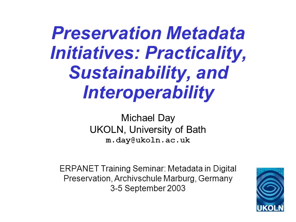 Preservation Metadata Initiatives: Practicality, Sustainability, and Interoperability Michael Day UKOLN, University of Bath m.day@ukoln.ac.uk ERPANET Training Seminar: Metadata in Digital Preservation, Archivschule Marburg, Germany 3-5 September 2003