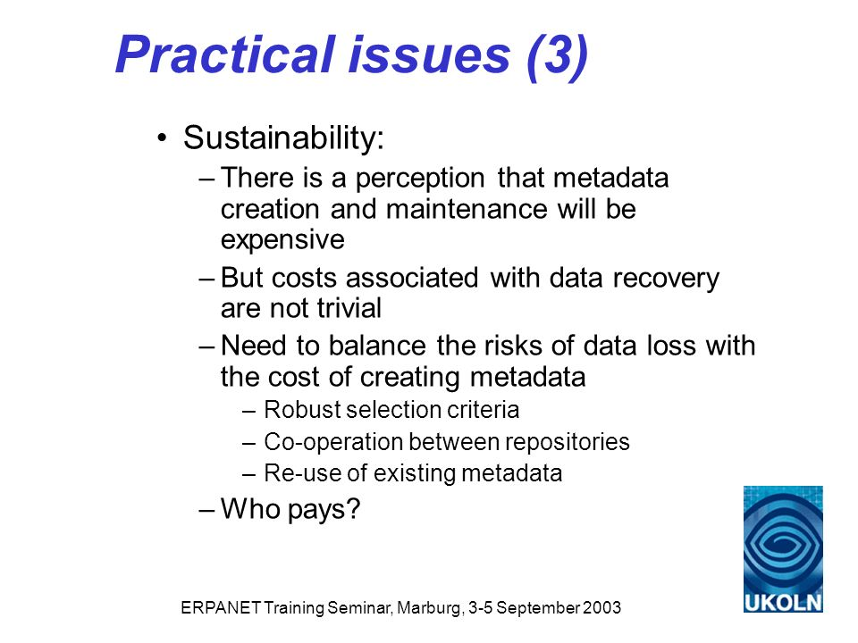 ERPANET Training Seminar, Marburg, 3-5 September 2003 Practical issues (3) Sustainability: –There is a perception that metadata creation and maintenance will be expensive –But costs associated with data recovery are not trivial –Need to balance the risks of data loss with the cost of creating metadata –Robust selection criteria –Co-operation between repositories –Re-use of existing metadata –Who pays