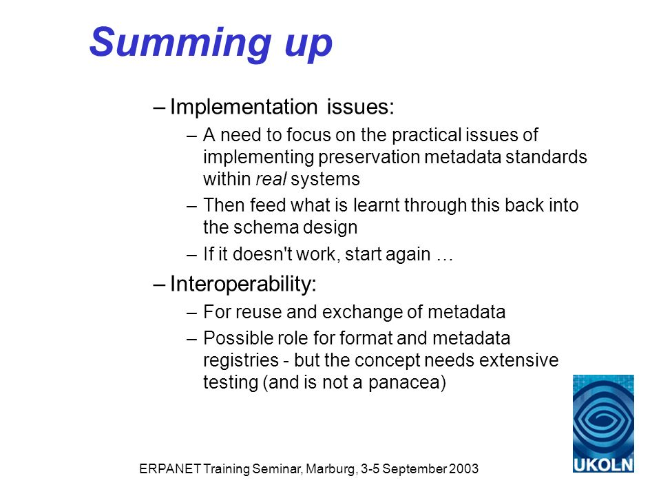 ERPANET Training Seminar, Marburg, 3-5 September 2003 Summing up –Implementation issues: –A need to focus on the practical issues of implementing preservation metadata standards within real systems –Then feed what is learnt through this back into the schema design –If it doesn t work, start again … –Interoperability: –For reuse and exchange of metadata –Possible role for format and metadata registries - but the concept needs extensive testing (and is not a panacea)