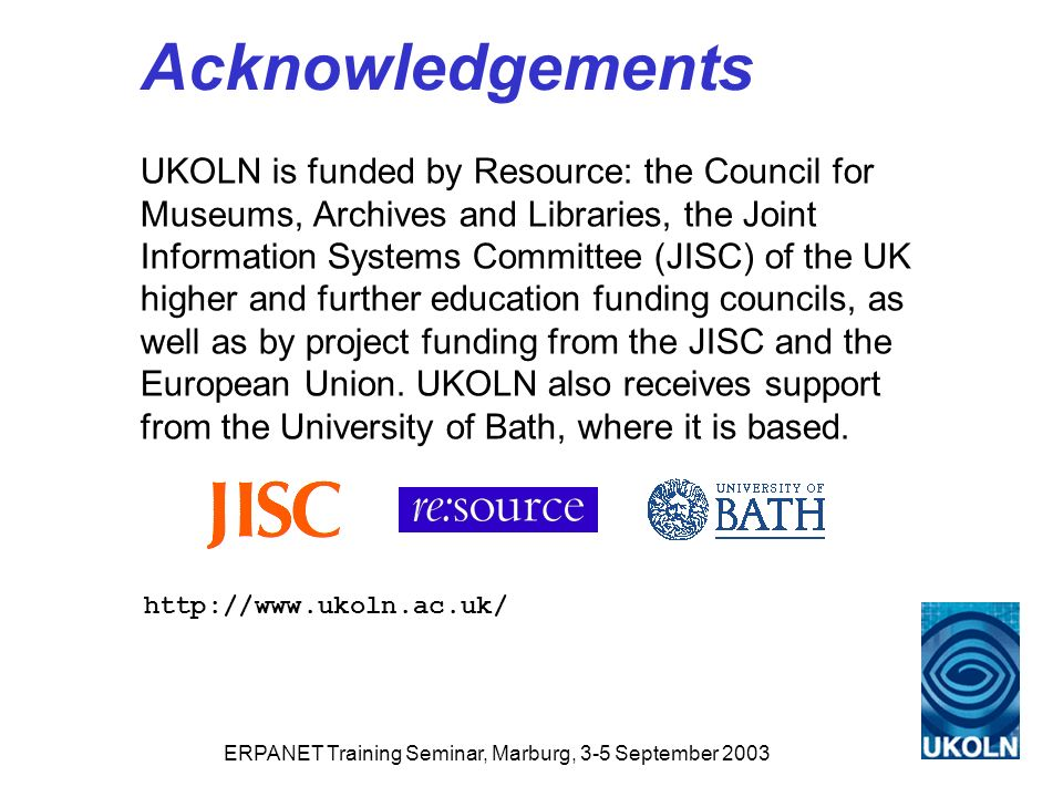 ERPANET Training Seminar, Marburg, 3-5 September 2003 Acknowledgements UKOLN is funded by Resource: the Council for Museums, Archives and Libraries, the Joint Information Systems Committee (JISC) of the UK higher and further education funding councils, as well as by project funding from the JISC and the European Union.