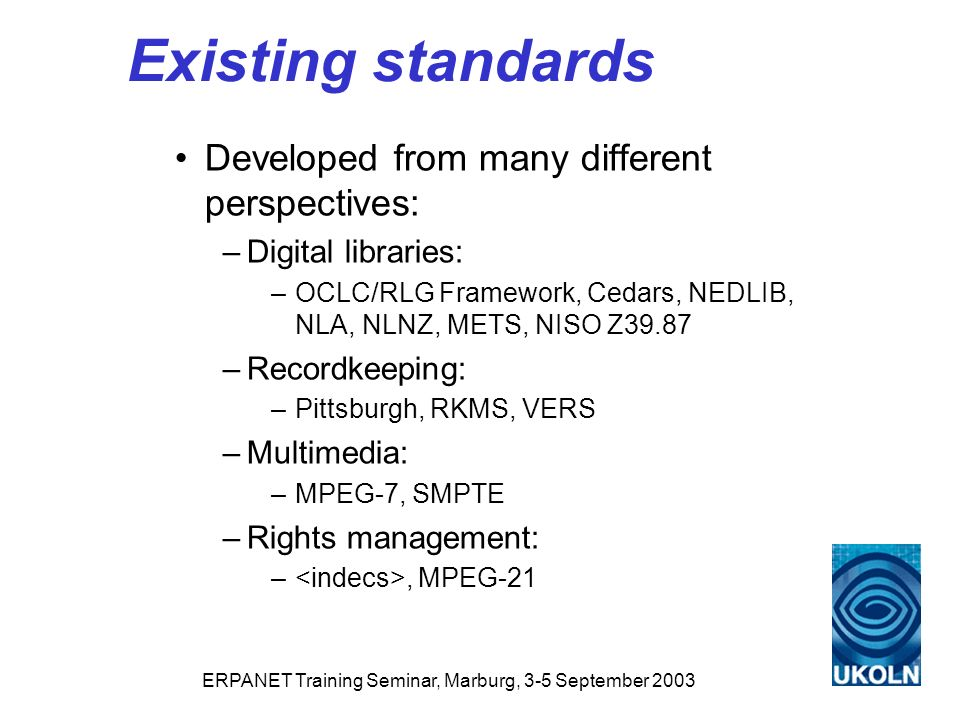 ERPANET Training Seminar, Marburg, 3-5 September 2003 Existing standards Developed from many different perspectives: –Digital libraries: –OCLC/RLG Framework, Cedars, NEDLIB, NLA, NLNZ, METS, NISO Z39.87 –Recordkeeping: –Pittsburgh, RKMS, VERS –Multimedia: –MPEG-7, SMPTE –Rights management: –, MPEG-21