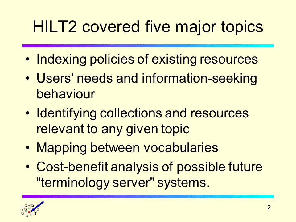 2 HILT2 covered five major topics Indexing policies of existing resources Users needs and information-seeking behaviour Identifying collections and resources relevant to any given topic Mapping between vocabularies Cost-benefit analysis of possible future terminology server systems.
