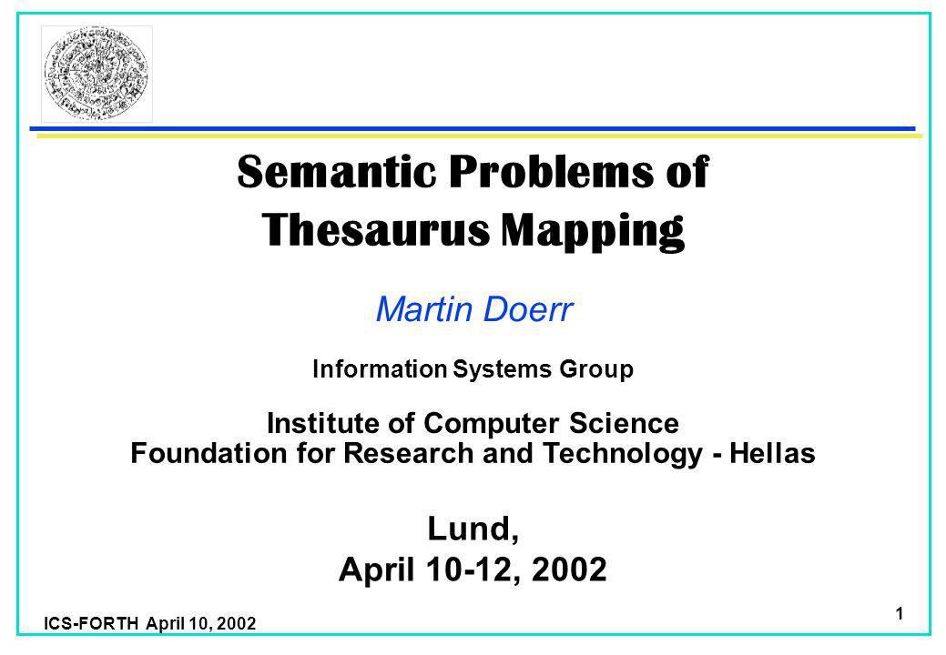 ICS-FORTH April 10, 2002 1 Semantic Problems of Thesaurus Mapping Martin Doerr Foundation for Research and Technology - Hellas Institute of Computer Science Lund, April 10-12, 2002 Information Systems Group